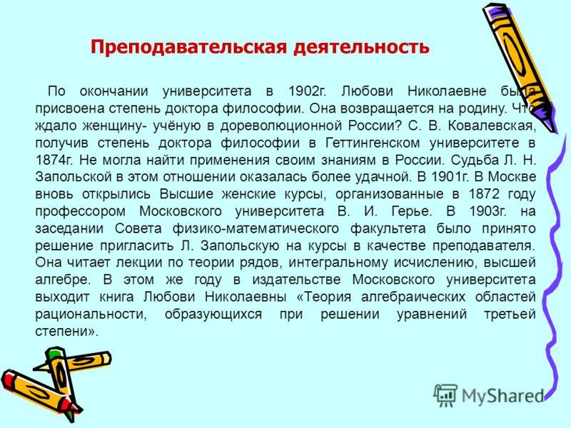 По окончании университета в 1902г. Любови Николаевне была присвоена степень доктора философии. Она возвращается на родину. Что ждало женщину- учёную в дореволюционной России? С. В. Ковалевская, получив степень доктора философии в Геттингенском универ