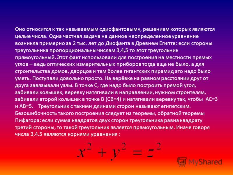 Оно относится к так называемым «диофантовым», решением которых являются целые числа. Одна частная задача на данное неопределенное уравнение возникла примерно за 2 тыс. лет до Диофанта в Древнем Египте: если стороны треугольника пропорциональны числам