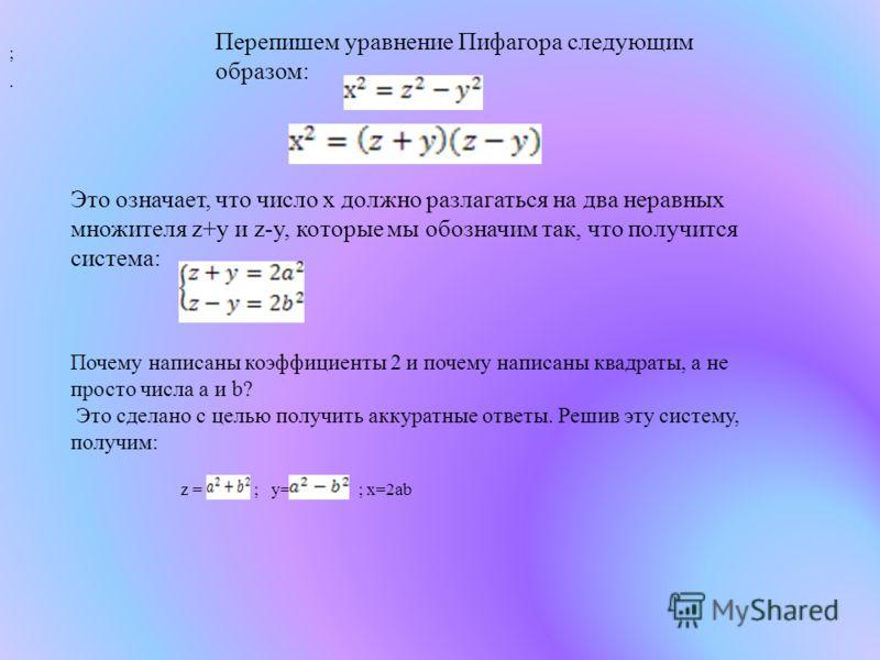 Перепишем уравнение Пифагора следующим образом: ;. Это означает, что число x должно разлагаться на два неравных множителя z+y и z-y, которые мы обозначим так, что получится система: Почему написаны коэффициенты 2 и почему написаны квадраты, а не прос