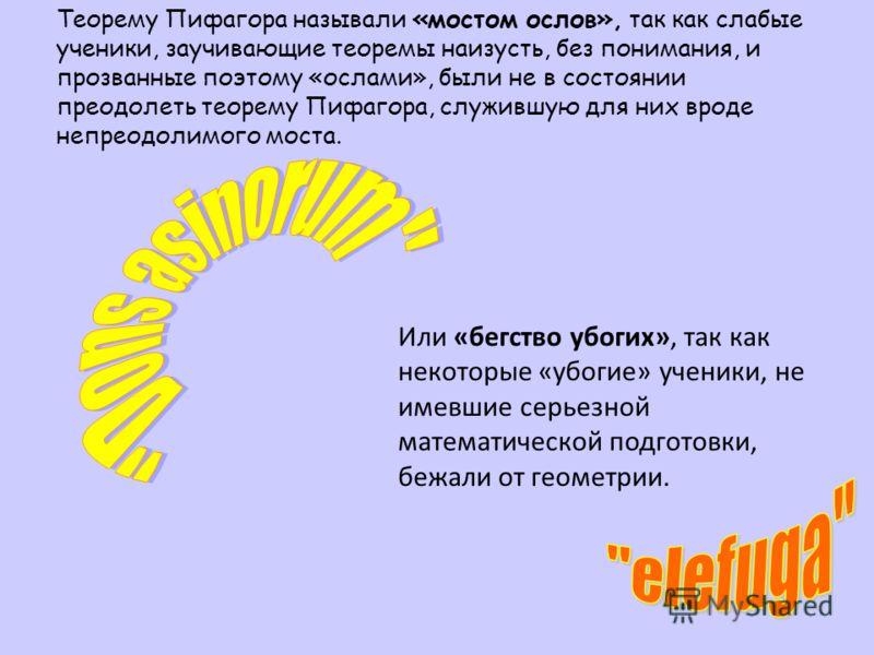 Теорему Пифагора называли «мостом ослов», так как слабые ученики, заучивающие теоремы наизусть, без понимания, и прозванные поэтому «ослами», были не в состоянии преодолеть теорему Пифагора, служившую для них вроде непреодолимого моста. Или «бегство