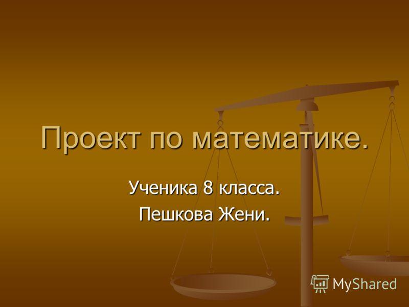 Проект по математике. Ученика 8 класса. Пешкова Жени.