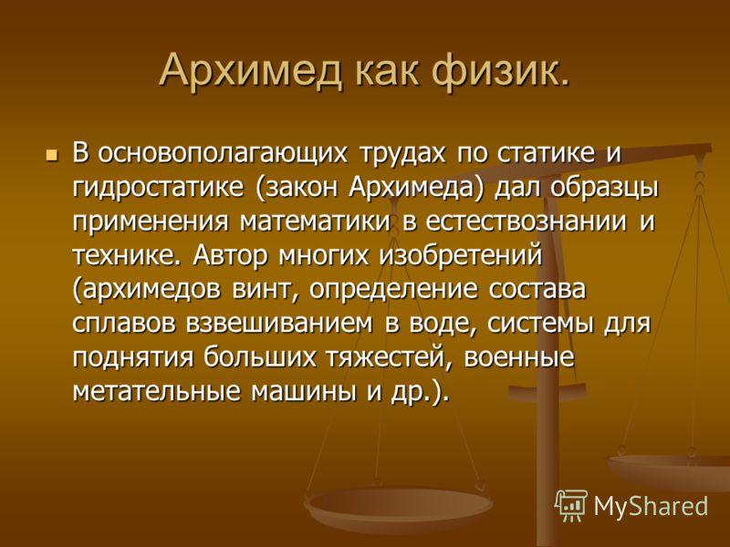 Архимед как физик. В основополагающих трудах по статике и гидростатике (закон Архимеда) дал образцы применения математики в естествознании и технике. Автор многих изобретений (архимедов винт, определение состава сплавов взвешиванием в воде, системы д