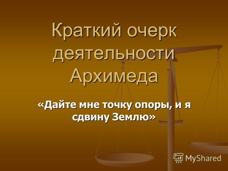 Краткий очерк деятельности Архимеда «Дайте мне точку опоры, и я сдвину Землю»