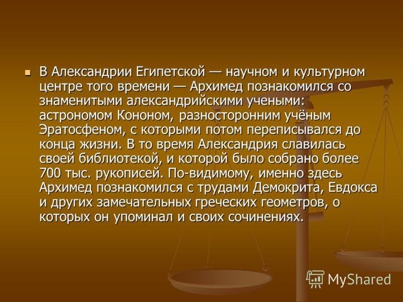 В Александрии Египетской научном и культурном центре того времени Архимед познакомился со знаменитыми александрийскими учеными: астрономом Кононом, разносторонним учёным Эратосфеном, с которыми потом переписывался до конца жизни. В то время Александр
