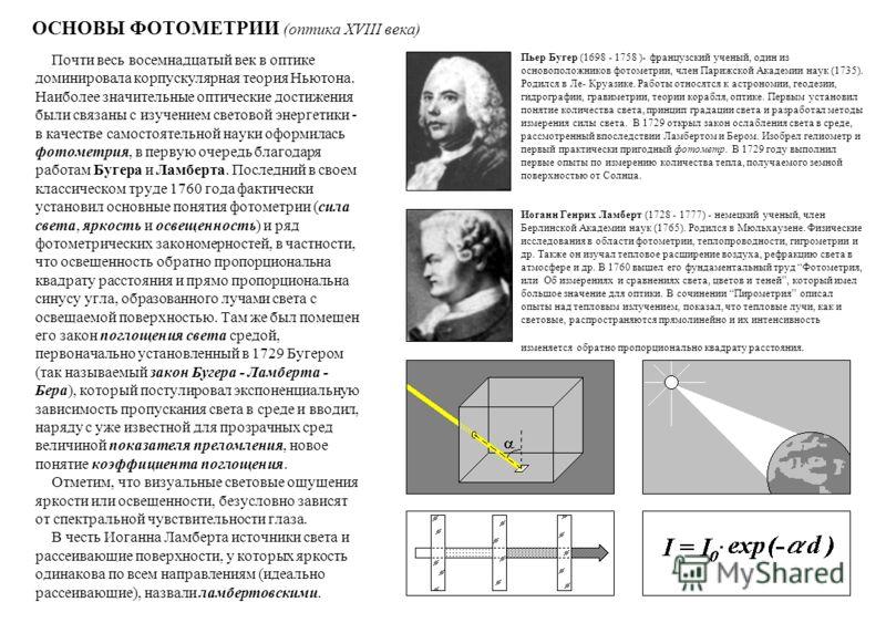 ОСНОВЫ ФОТОМЕТРИИ (оптика XVIII века) Почти весь восемнадцатый век в оптике доминировала корпускулярная теория Ньютона. Наиболее значительные оптические достижения были связаны с изучением световой энергетики - в качестве самостоятельной науки оформи