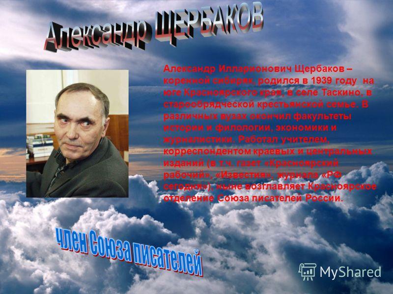 Александр Илларионович Щербаков – коренной сибиряк, родился в 1939 году на юге Красноярского края, в селе Таскино, в старообрядческой крестьянской семье. В различных вузах окончил факультеты истории и филологии, экономики и журналистики. Работал учит