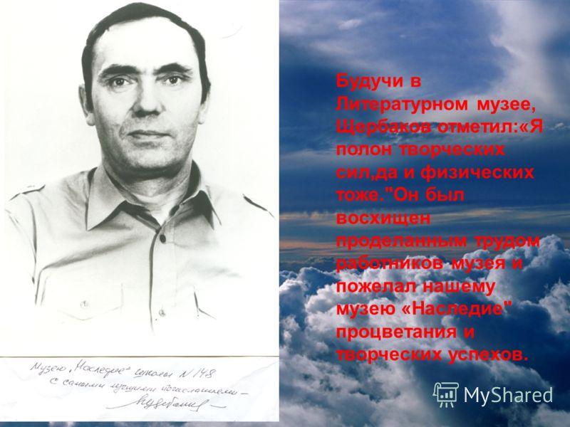 Будучи в Литературном музее, Щербаков отметил:«Я полон творческих сил,да и физических тоже.Он был восхищен проделанным трудом работников музея и пожелал нашему музею «Наследие процветания и творческих успехов.
