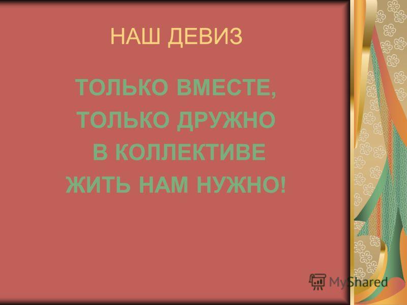 НАШ ДЕВИЗ ТОЛЬКО ВМЕСТЕ, ТОЛЬКО ДРУЖНО В КОЛЛЕКТИВЕ ЖИТЬ НАМ НУЖНО!