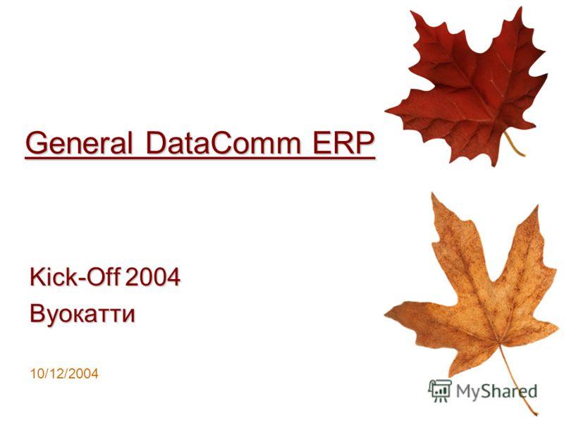 General DataComm ERP Kick-Off 2004 Вуокатти 10/12/2004