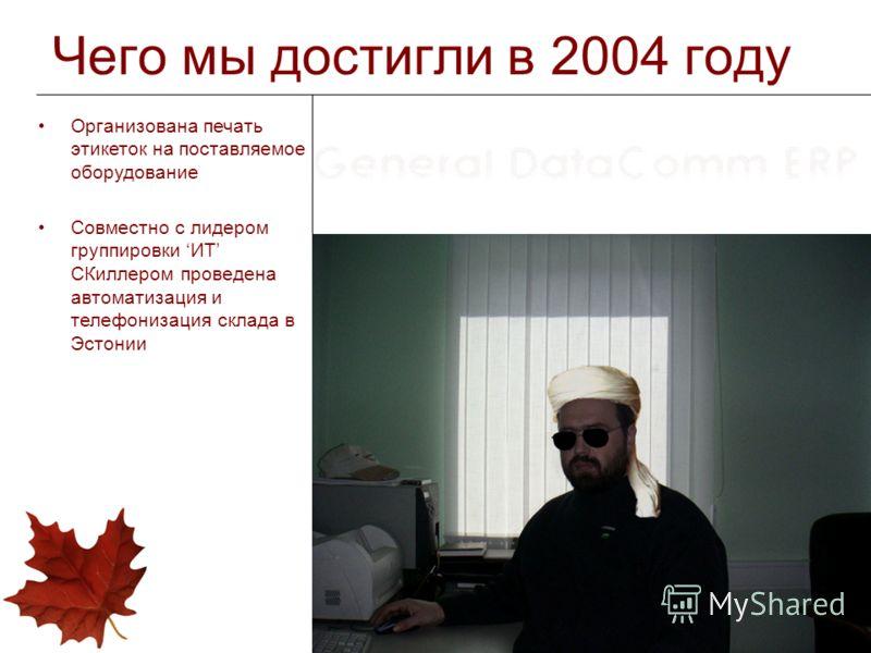 Чего мы достигли в 2004 году Организована печать этикеток на поставляемое оборудование Совместно с лидером группировки ИТ СКиллером проведена автоматизация и телефонизация склада в Эстонии