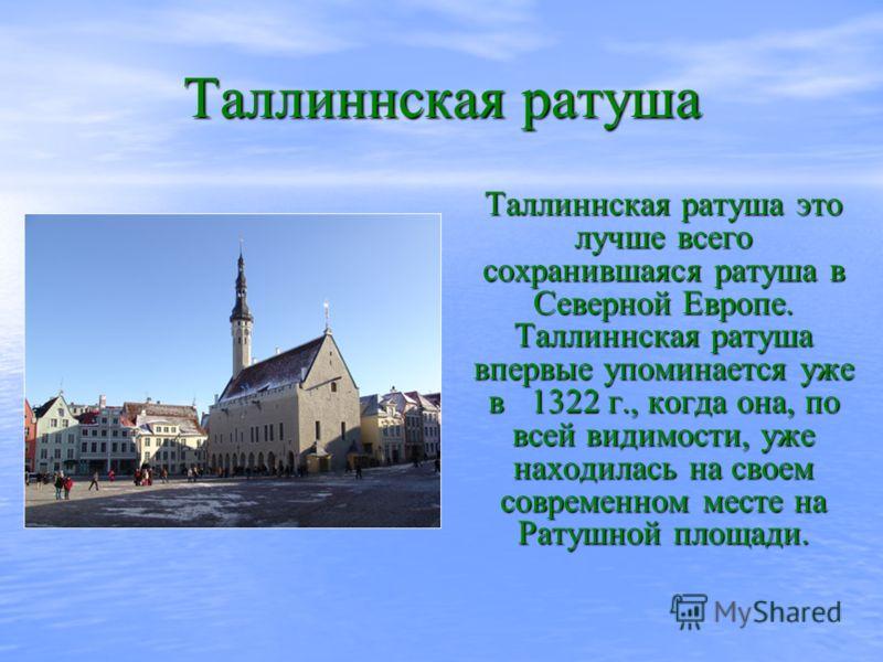 Таллиннская ратуша Таллиннская ратуша это лучше всего сохранившаяся ратуша в Северной Европе. Таллиннская ратуша впервые упоминается уже в 1322 г., когда она, по всей видимости, уже находилась на своем современном месте на Ратушной площади.