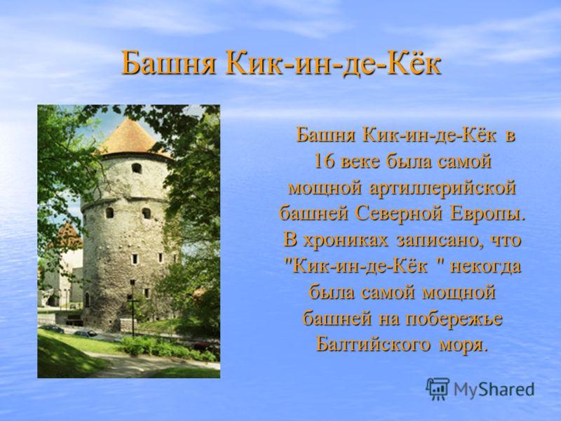 Башня Кик-ин-де-Кёк Башня Кик-ин-де-Кёк в 16 веке была самой мощной артиллерийской башней Северной Европы. В хрониках записано, что