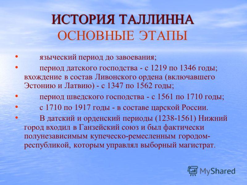 ИСТОРИЯ ТАЛЛИННА ИСТОРИЯ ТАЛЛИННА ОСНОВНЫЕ ЭТАПЫ языческий период до завоевания; период датского господства - с 1219 по 1346 годы; вхождение в состав Ливонского ордена (включавшего Эстонию и Латвию) - с 1347 по 1562 годы; период шведского господства