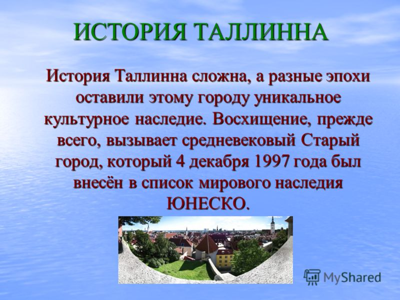 ИСТОРИЯ ТАЛЛИННА История Таллинна сложна, а разные эпохи оставили этому городу уникальное культурное наследие. Восхищение, прежде всего, вызывает средневековый Старый город, который 4 декабря 1997 года был внесён в список мирового наследия ЮНЕСКО.