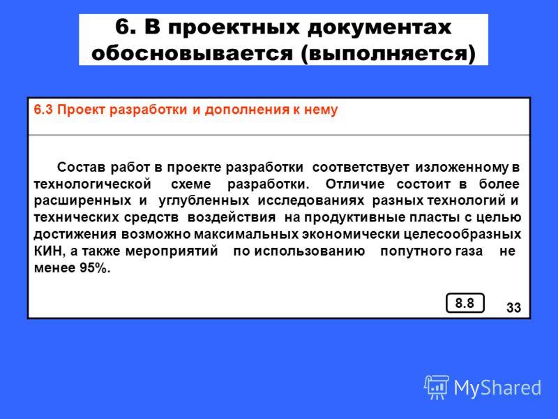 6. В проектных документах обосновывается (выполняется) 6.3 Проект разработки и дополнения к нему Состав работ в проекте разработки соответствует изложенному в технологической схеме разработки. Отличие состоит в более расширенных и углубленных исследо