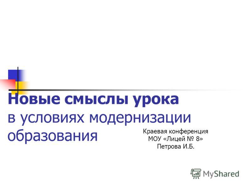 Новые смыслы урока в условиях модернизации образования Краевая конференция МОУ «Лицей 8» Петрова И.Б.