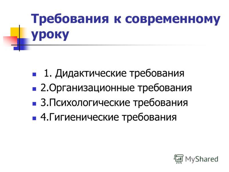 Требования к современному уроку 1. Дидактические требования 2.Организационные требования 3.Психологические требования 4.Гигиенические требования