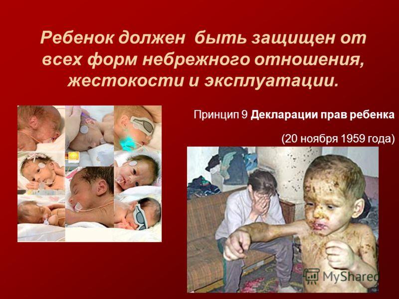 Ребенок должен быть защищен от всех форм небрежного отношения, жестокости и эксплуатации. Принцип 9 Декларации прав ребенка (20 ноября 1959 года)