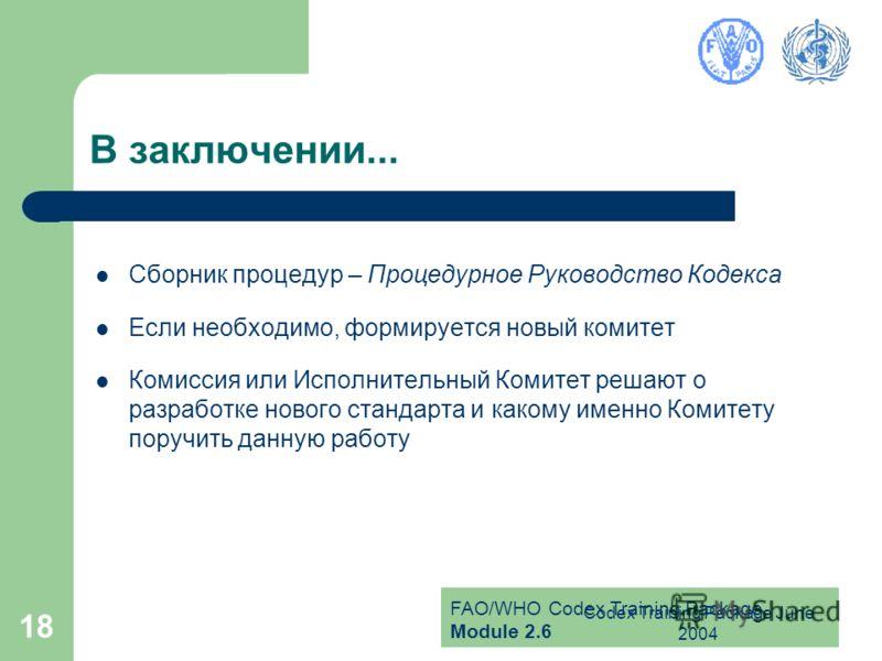 FAO/WHO Codex Training Package Module 2.6 Codex Training Package June 2004 18 В заключении... Сборник процедур – Процедурное Руководство Кодекса Если необходимо, формируется новый комитет Комиссия или Исполнительный Комитет решают о разработке нового
