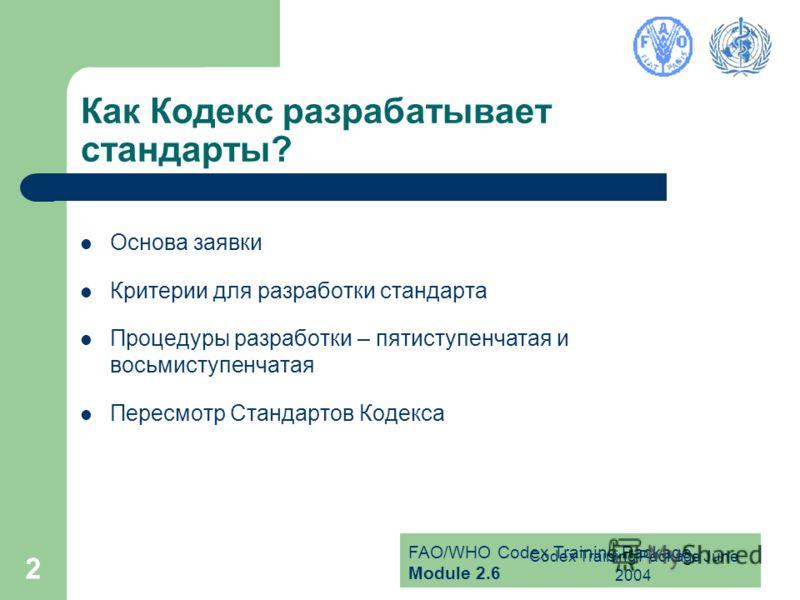 FAO/WHO Codex Training Package Module 2.6 Codex Training Package June 2004 2 Как Кодекс разрабатывает стандарты? Основа заявки Критерии для разработки стандарта Процедуры разработки – пятиступенчатая и восьмиступенчатая Пересмотр Стандартов Кодекса