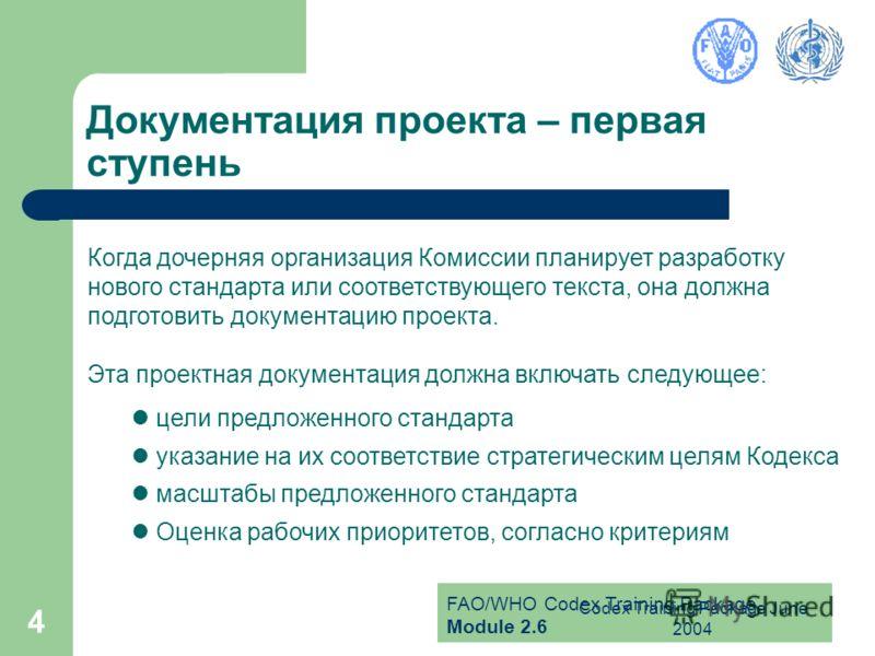 FAO/WHO Codex Training Package Module 2.6 Codex Training Package June 2004 4 Документация проекта – первая ступень Когда дочерняя организация Комиссии планирует разработку нового стандарта или соответствующего текста, она должна подготовить документа