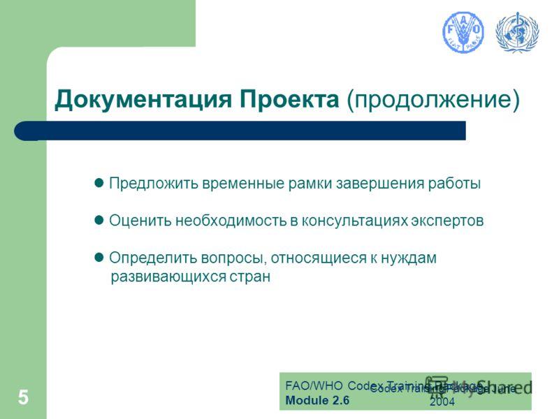 FAO/WHO Codex Training Package Module 2.6 Codex Training Package June 2004 5 Документация Проекта (продолжение) Предложить временные рамки завершения работы Оценить необходимость в консультациях экспертов Определить вопросы, относящиеся к нуждам разв