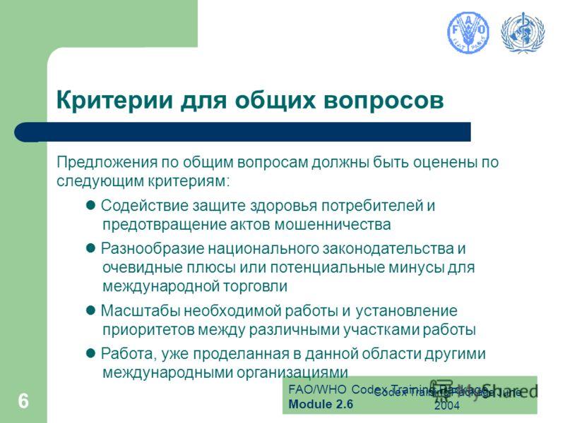 FAO/WHO Codex Training Package Module 2.6 Codex Training Package June 2004 6 Критерии для общих вопросов Предложения по общим вопросам должны быть оценены по следующим критериям: Содействие защите здоровья потребителей и предотвращение актов мошеннич