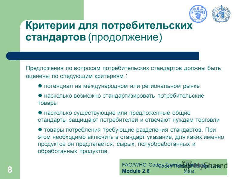 FAO/WHO Codex Training Package Module 2.6 Codex Training Package June 2004 8 Критерии для потребительских стандартов (продолжение) Предложения по вопросам потребительских стандартов должны быть оценены по следующим критериям : потенциал на международ