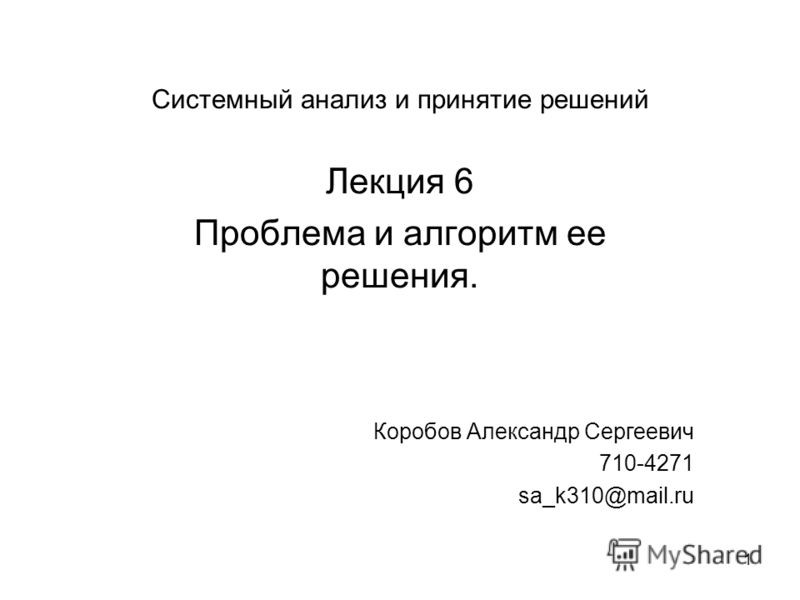 1 Системный анализ и принятие решений Лекция 6 Проблема и алгоритм ее решения. Коробов Александр Сергеевич 710-4271 sa_k310@mail.ru