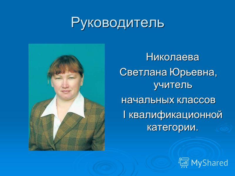 Руководитель Николаева Николаева Светлана Юрьевна, учитель начальных классов I квалификационной категории. I квалификационной категории.