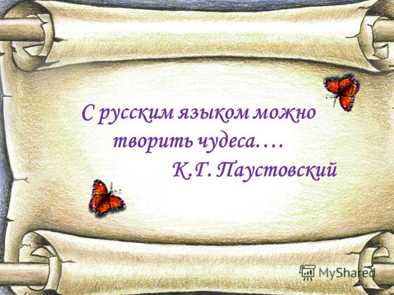 С русским языком можно творить чудеса…. К.Г. Паустовский