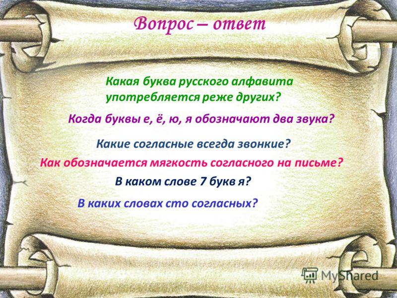 Вопрос – ответ Какая буква русского алфавита употребляется реже других? Когда буквы е, ё, ю, я обозначают два звука? Какие согласные всегда звонкие? Как обозначается мягкость согласного на письме? В каком слове 7 букв я? В каких словах сто согласных?