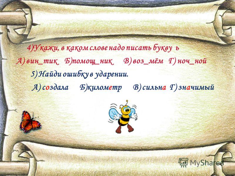 4)Укажи, в каком слове надо писать букву ь А) вин_тик Б)помощ_ник В) воз_мём Г) ноч_ной 5) Найди ошибку в ударении. А) создала Б)километр В) сильна Г) значимый