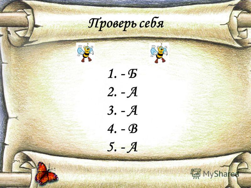 Проверь себя 1. - Б 2. - А 3. - А 4. - В 5. - А