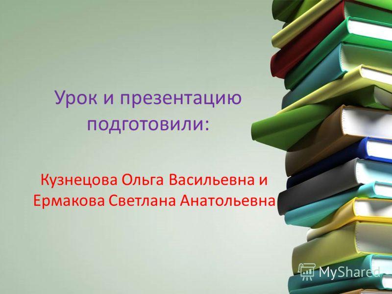 Урок и презентацию подготовили: Кузнецова Ольга Васильевна и Ермакова Светлана Анатольевна