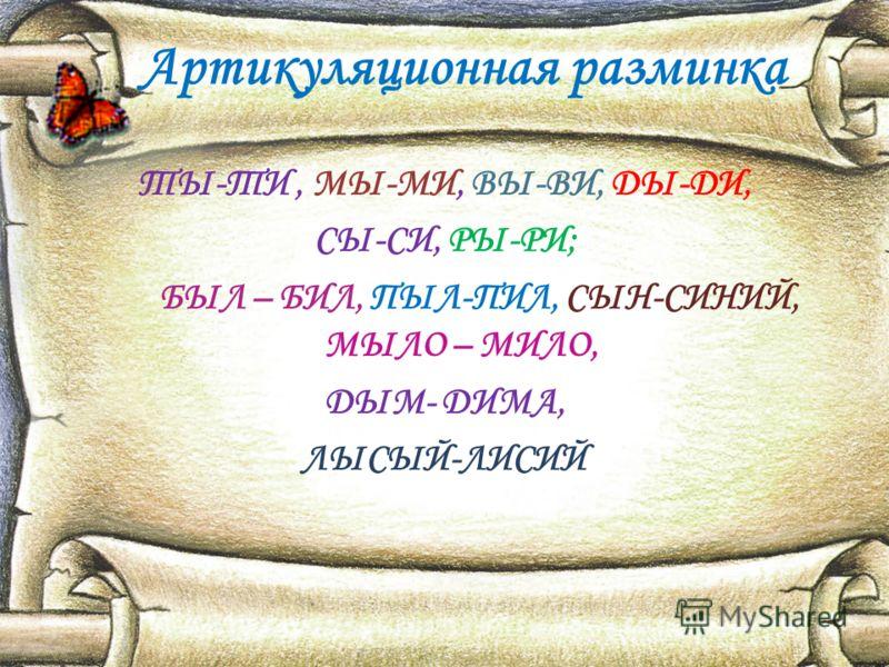 Артикуляционная разминка ТЫ-ТИ, МЫ-МИ, ВЫ-ВИ, ДЫ-ДИ, СЫ-СИ, РЫ-РИ; БЫЛ – БИЛ, ПЫЛ-ПИЛ, СЫН-СИНИЙ, МЫЛО – МИЛО, ДЫМ- ДИМА, ЛЫСЫЙ-ЛИСИЙ
