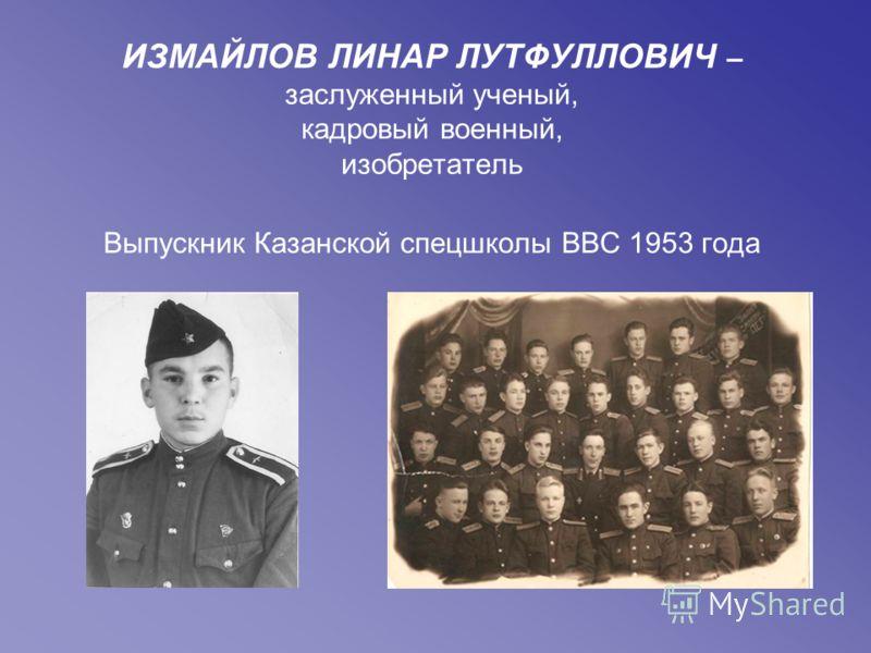 ИЗМАЙЛОВ ЛИНАР ЛУТФУЛЛОВИЧ – заслуженный ученый, кадровый военный, изобретатель Выпускник Казанской спецшколы ВВС 1953 года