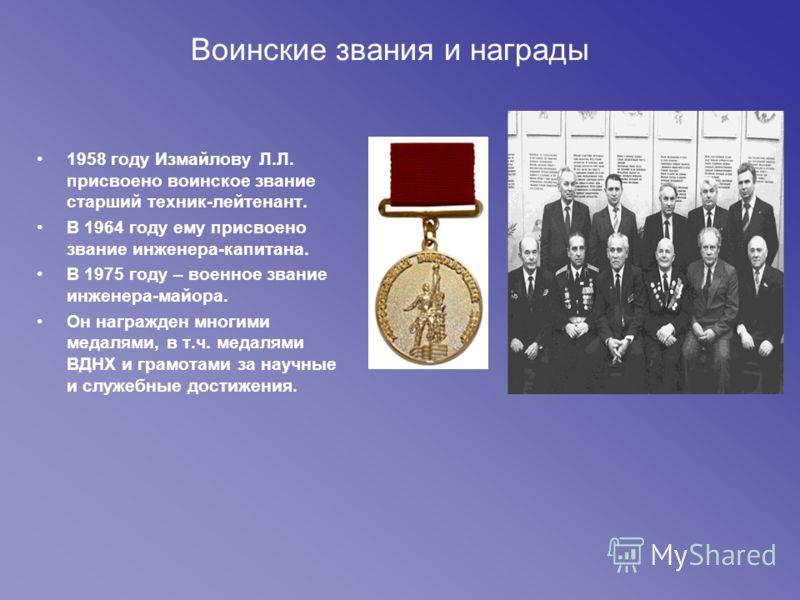 Воинские звания и награды 1958 году Измайлову Л.Л. присвоено воинское звание старший техник-лейтенант. В 1964 году ему присвоено звание инженера-капитана. В 1975 году – военное звание инженера-майора. Он награжден многими медалями, в т.ч. медалями ВД