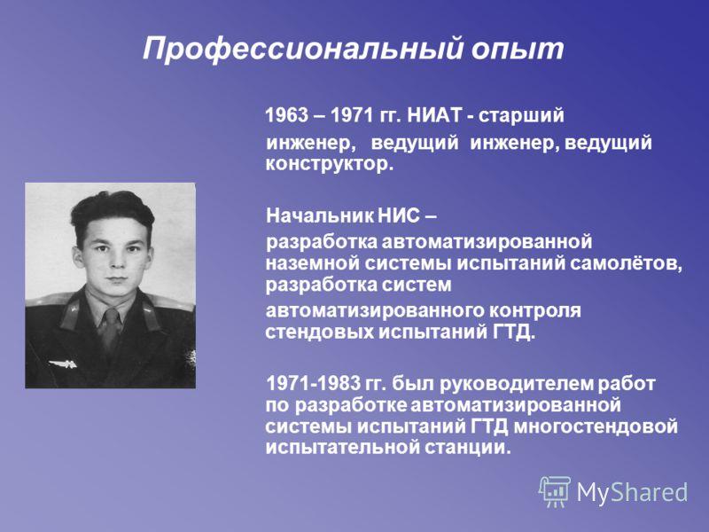 Профессиональный опыт 1963 – 1971 гг. НИАТ - старший инженер, ведущий инженер, ведущий конструктор. Начальник НИС – разработка автоматизированной наземной системы испытаний самолётов, разработка систем автоматизированного контроля стендовых испытаний
