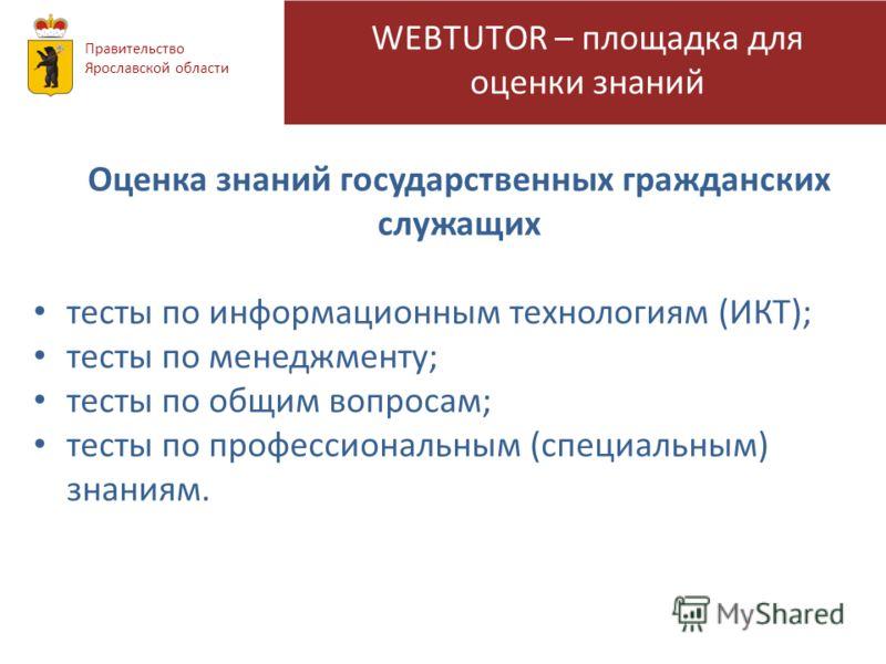 WEBTUTOR – площадка для оценки знаний Правительство Ярославской области Оценка знаний государственных гражданских служащих тесты по информационным технологиям (ИКТ); тесты по менеджменту; тесты по общим вопросам; тесты по профессиональным (специальны