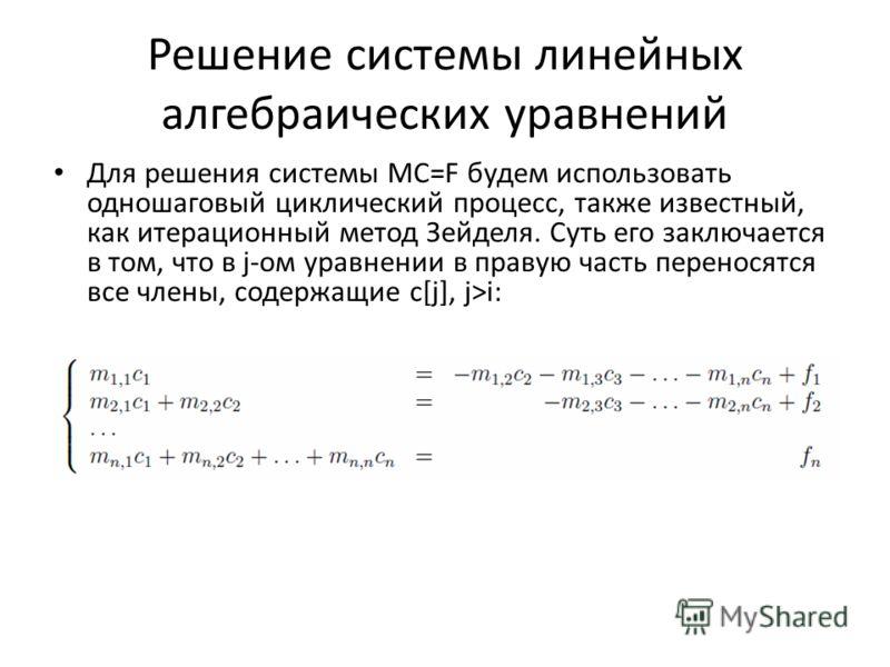 Решение системы линейных алгебраических уравнений Для решения системы MC=F будем использовать одношаговый циклический процесс, также известный, как итерационный метод Зейделя. Суть его заключается в том, что в j-ом уравнении в правую часть переносятс