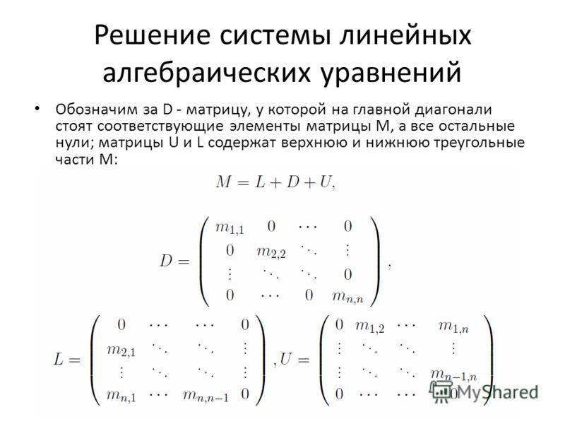 Решение системы линейных алгебраических уравнений Обозначим за D - матрицу, у которой на главной диагонали стоят соответствующие элементы матрицы M, а все остальные нули; матрицы U и L содержат верхнюю и нижнюю треугольные части M: