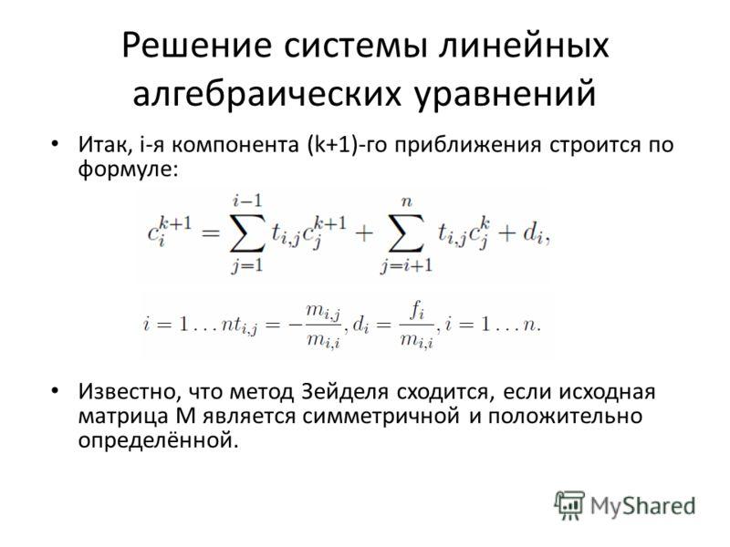 Решение системы линейных алгебраических уравнений Итак, i-я компонента (k+1)-го приближения строится по формуле: Известно, что метод Зейделя сходится, если исходная матрица M является симметричной и положительно определённой.