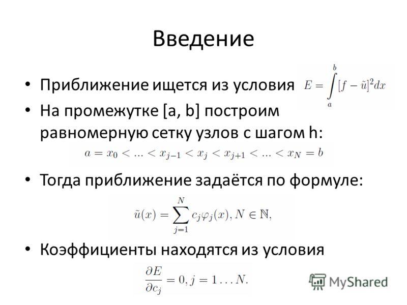 Введение Приближение ищется из условия На промежутке [a, b] построим равномерную сетку узлов с шагом h: Тогда приближение задаётся по формуле: Коэффициенты находятся из условия
