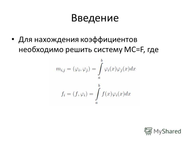 Введение Для нахождения коэффициентов необходимо решить систему MC=F, где