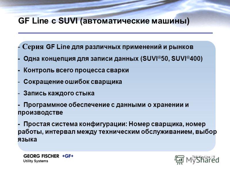 Utility Systems 744/ KeyLine / 9 GF Line с SUVI (автоматические машины) - Серия GF Line для различных применений и рынков - Одна концепция для записи данных (SUVI ® 50, SUVI ® 400) - Контроль всего процесса сварки - Сокращение ошибок сварщика - Запис