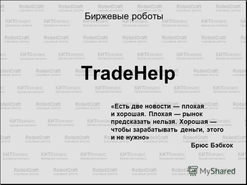 Биржевые роботы TradeHelp «Есть две новости плохая и хорошая. Плохая рынок предсказать нельзя. Хорошая чтобы зарабатывать деньги, этого и не нужно» Брюс Бэбкок