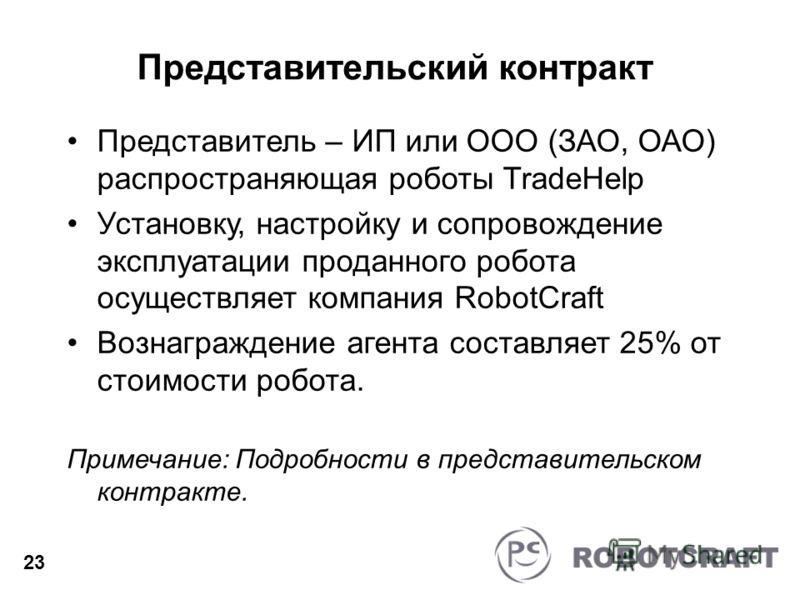 Представительский контракт Представитель – ИП или ООО (ЗАО, ОАО) распространяющая роботы TradeHelp Установку, настройку и сопровождение эксплуатации проданного робота осуществляет компания RobotCraft Вознаграждение агента составляет 25% от стоимости