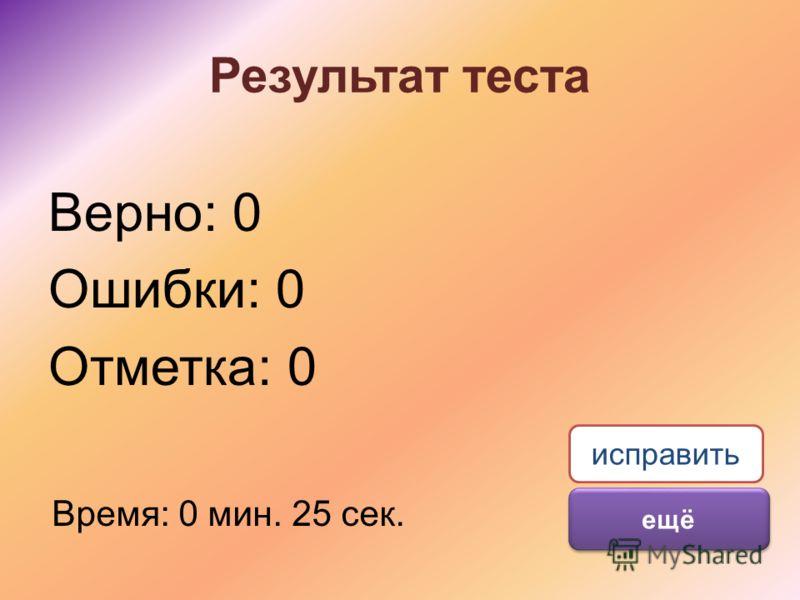 Результат теста Верно: 0 Ошибки: 0 Отметка: 0 Время: 0 мин. 25 сек. ещё исправить