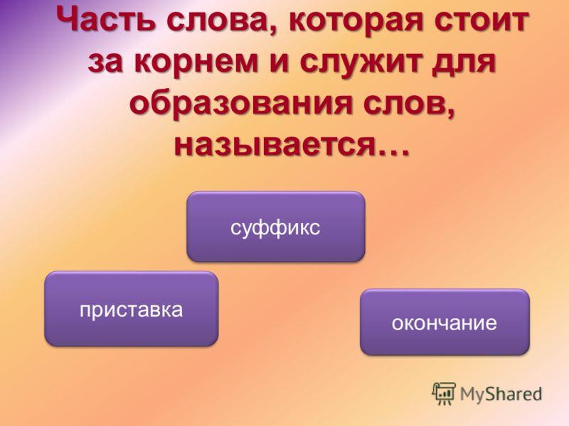 Часть слова, которая стоит за корнем и служит для образования слов, называется… суффикс приставка окончание